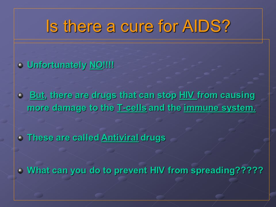 Is there a cure for AIDS Unfortunately NO!!!!