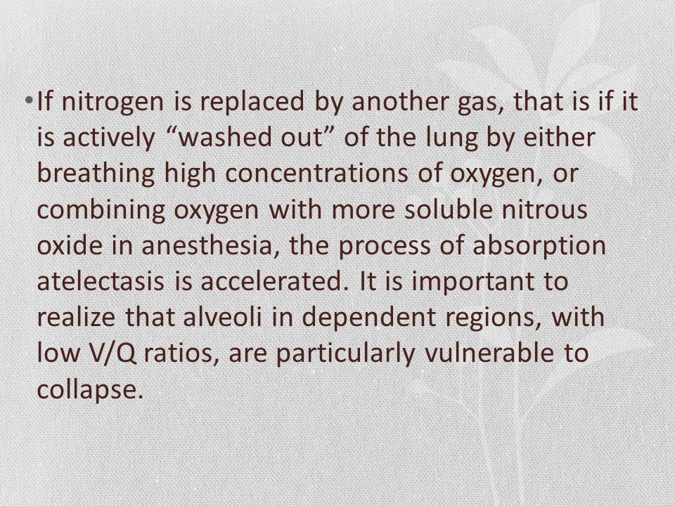If nitrogen is replaced by another gas, that is if it is actively washed out of the lung by either breathing high concentrations of oxygen, or combining oxygen with more soluble nitrous oxide in anesthesia, the process of absorption atelectasis is accelerated.