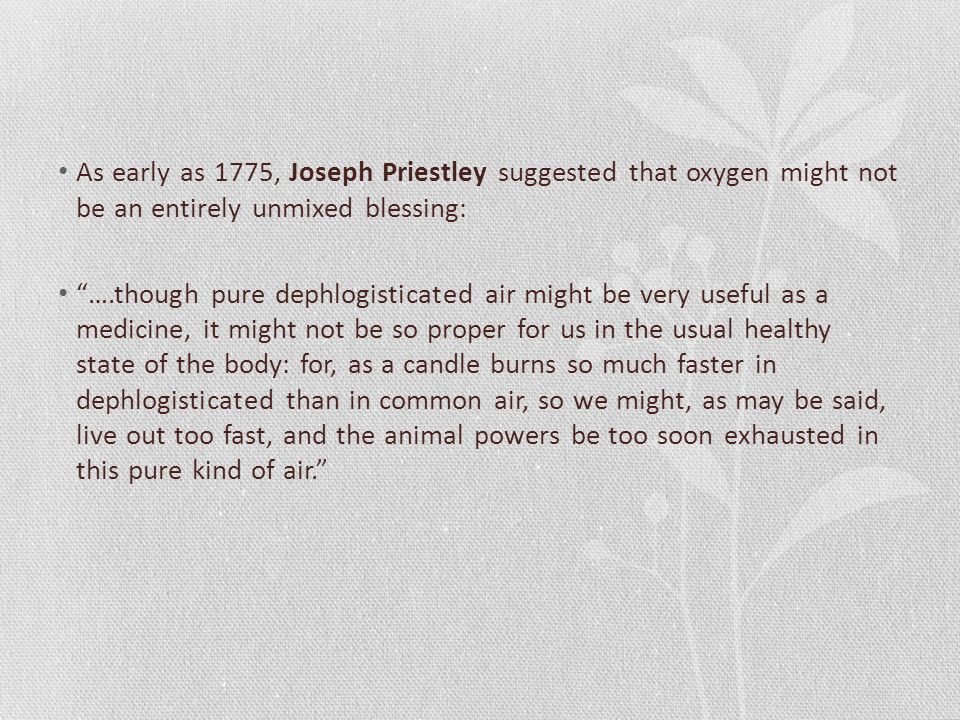 As early as 1775, Joseph Priestley suggested that oxygen might not be an entirely unmixed blessing: