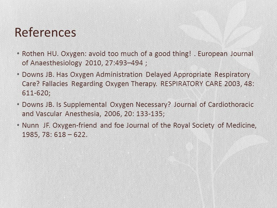 References Rothen HU. Oxygen: avoid too much of a good thing! . European Journal of Anaesthesiology 2010, 27:493–494 ;