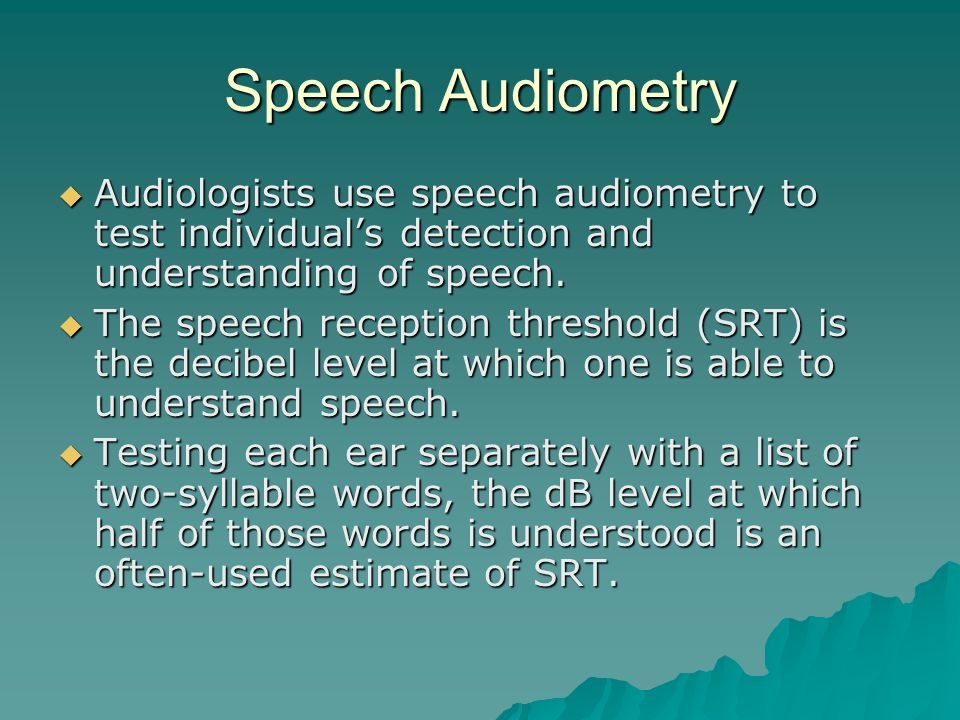 Speech Audiometry Audiologists use speech audiometry to test individual's detection and understanding of speech.