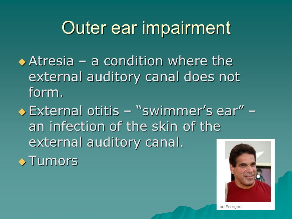 Outer ear impairment Atresia – a condition where the external auditory canal does not form.