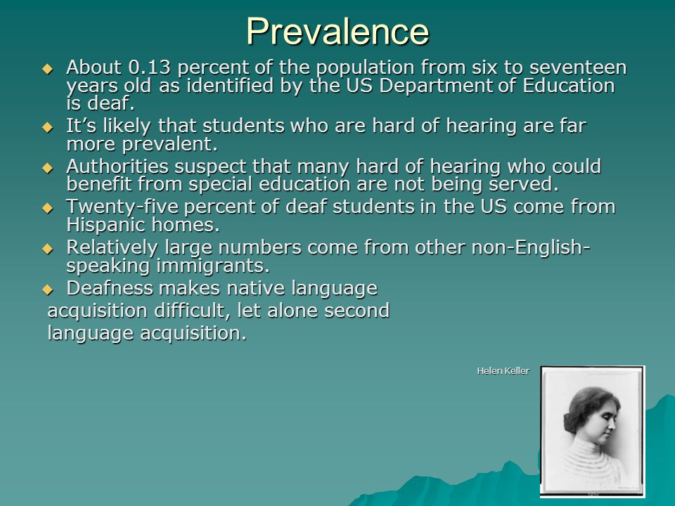 PrevalenceAbout 0.13 percent of the population from six to seventeen years old as identified by the US Department of Education is deaf.