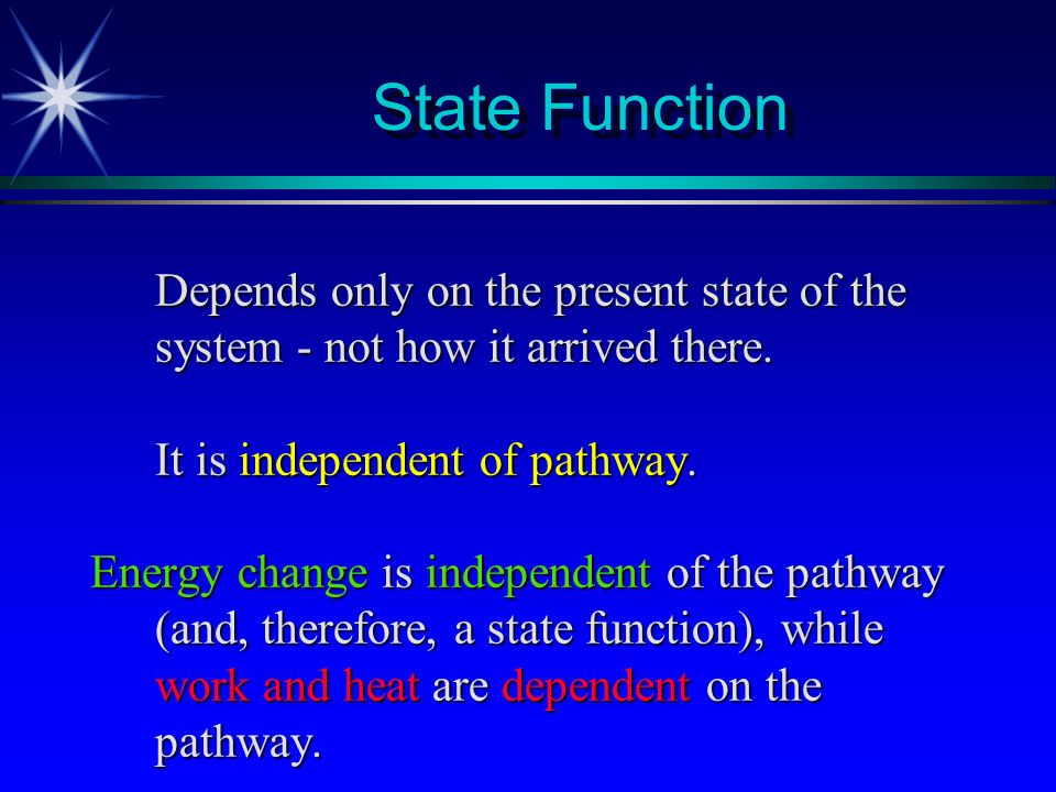 State Function Depends only on the present state of the system - not how it arrived there. It is independent of pathway.