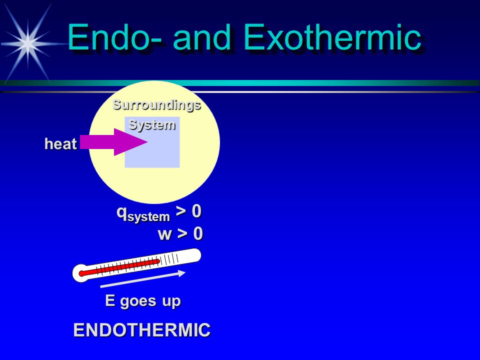 Endo- and Exothermic qsystem > 0 w > 0 ENDOTHERMIC heat