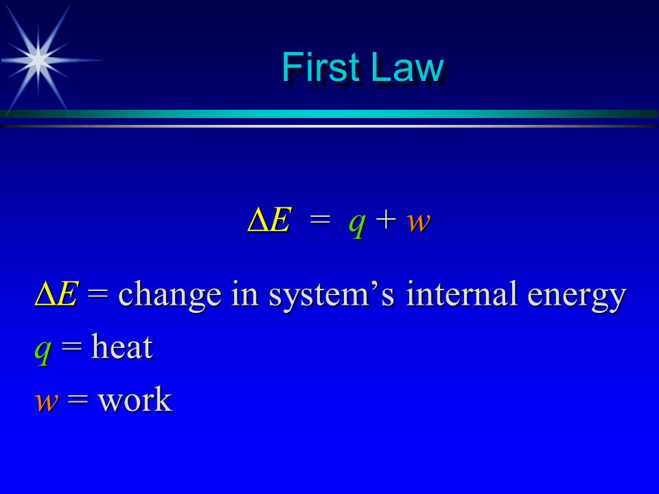 First Law E = q + w E = change in system's internal energy q = heat