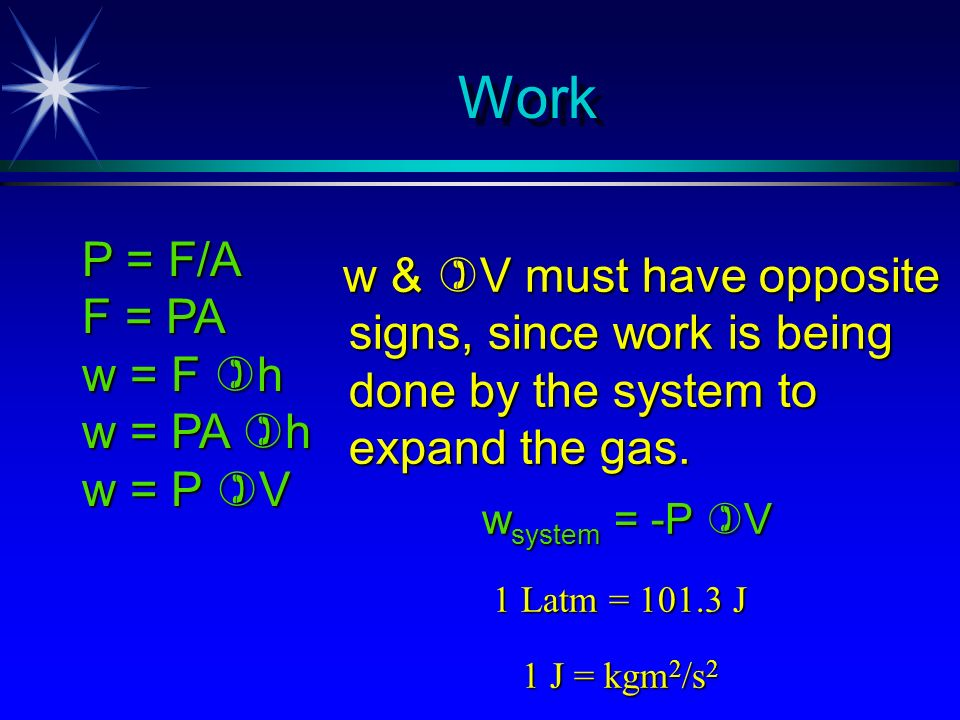Work P = F/A. F = PA. w = F h. w = PA h. w = P V. w & V must have opposite signs, since work is being done by the system to expand the gas.