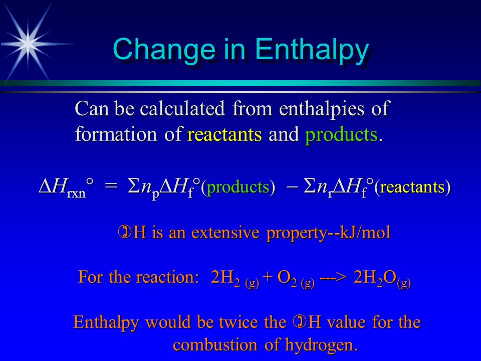 Change in Enthalpy Can be calculated from enthalpies of formation of reactants and products. Hrxn° = npHf(products)  nrHf(reactants)