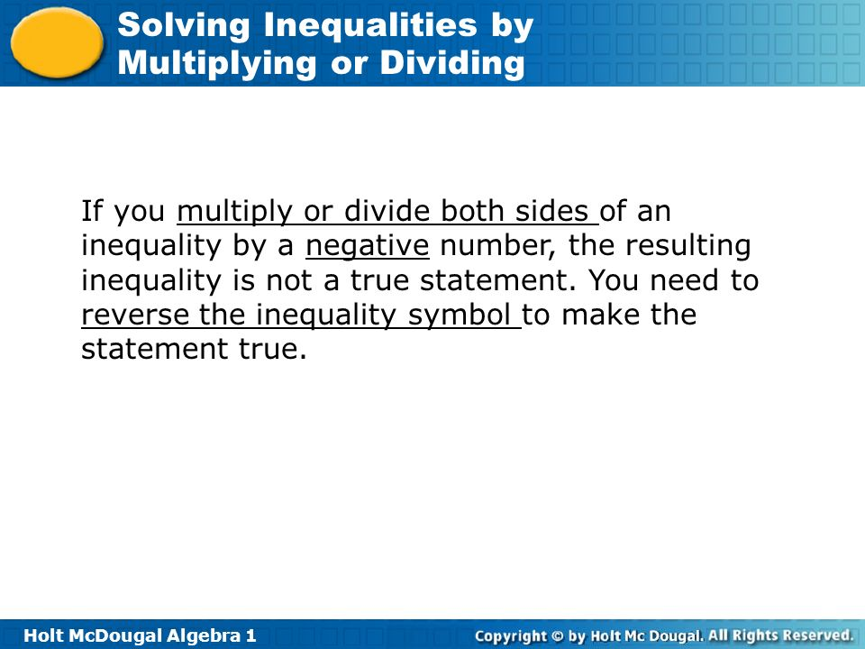 If you multiply or divide both sides of an inequality by a negative number, the resulting inequality is not a true statement.