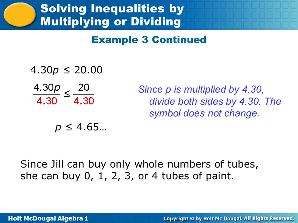 Example 3 Continued 4.30p ≤ 20.00. Since p is multiplied by 4.30, divide both sides by 4.30. The symbol does not change.