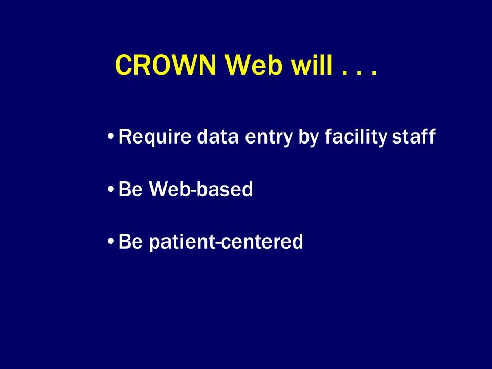 CROWN Web will . . . Require data entry by facility staff Be Web-based