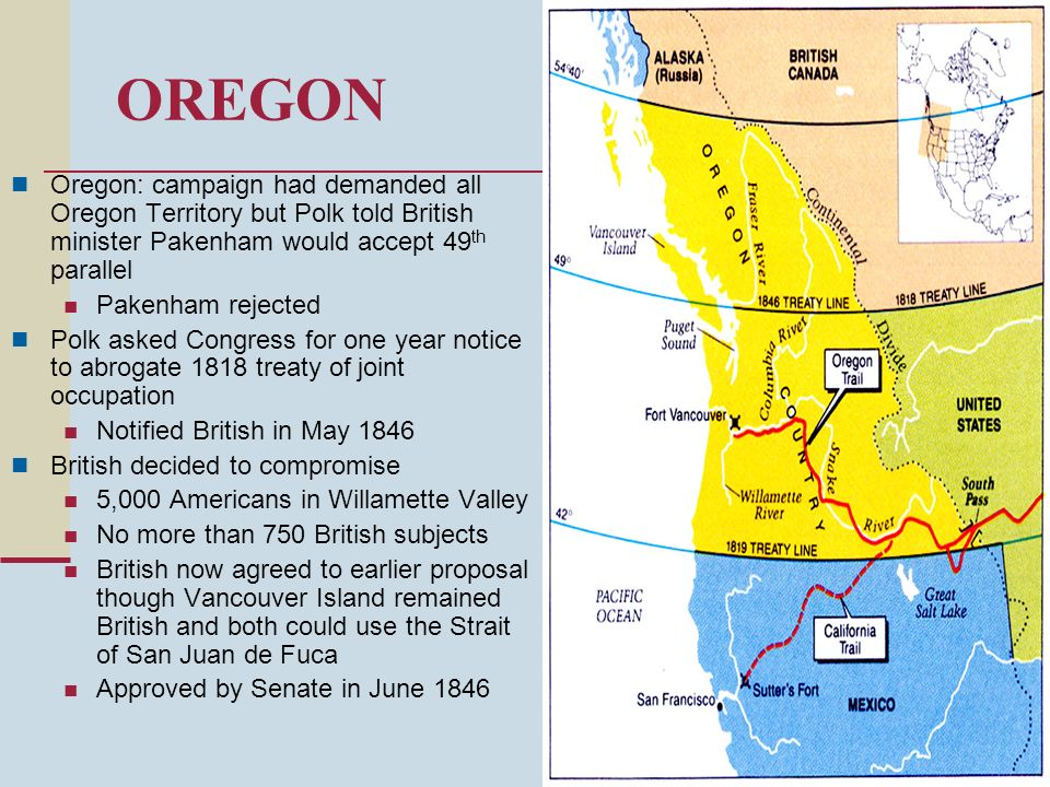 OREGON Oregon: campaign had demanded all Oregon Territory but Polk told British minister Pakenham would accept 49th parallel.