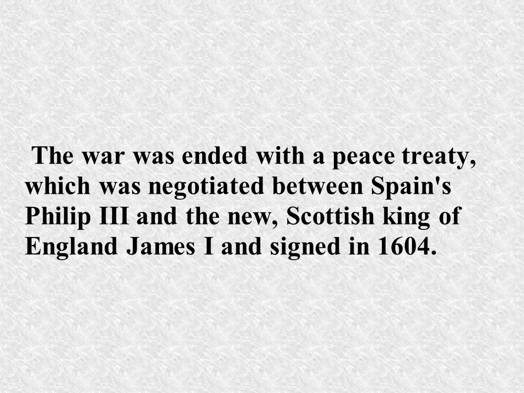 The war was ended with a peace treaty, which was negotiated between Spain s Philip III and the new, Scottish king of England James I and signed in 1604.