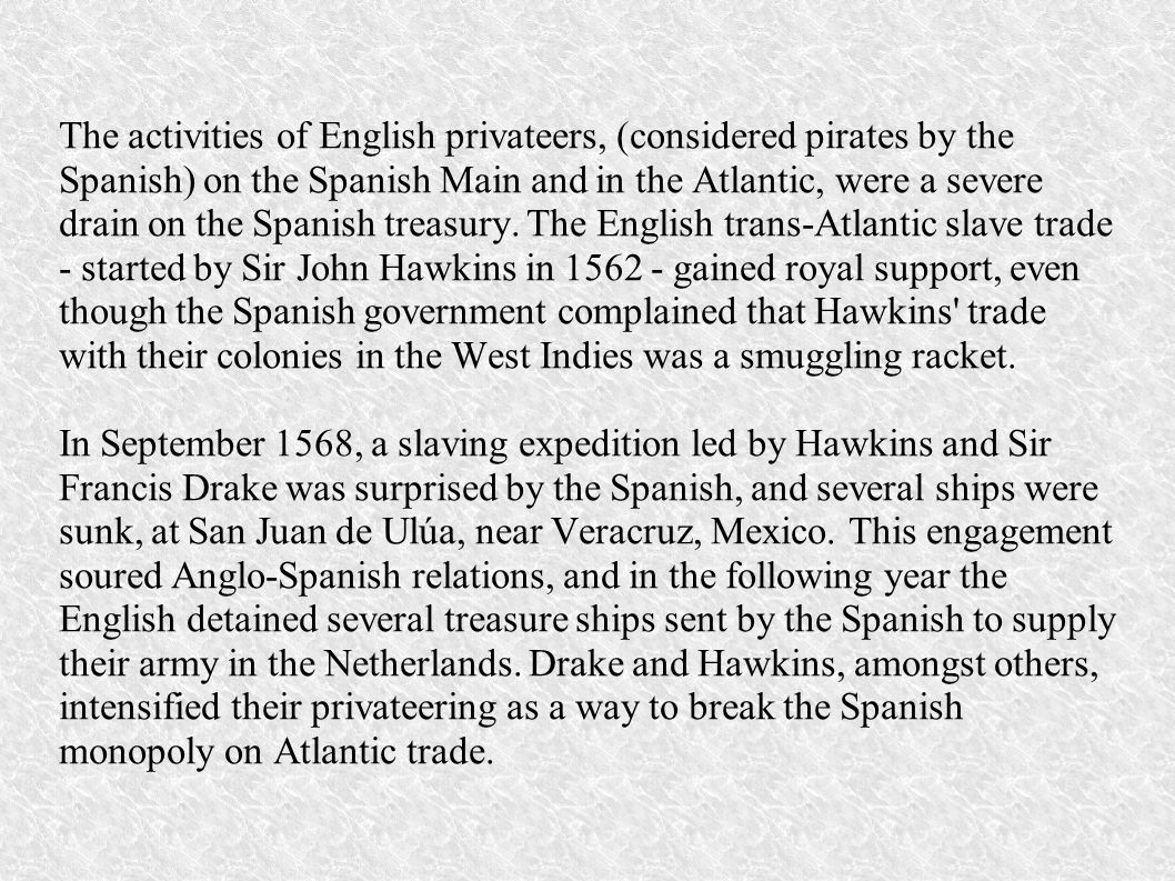 The activities of English privateers, (considered pirates by the Spanish) on the Spanish Main and in the Atlantic, were a severe drain on the Spanish treasury. The English trans-Atlantic slave trade - started by Sir John Hawkins in 1562 - gained royal support, even though the Spanish government complained that Hawkins trade with their colonies in the West Indies was a smuggling racket.