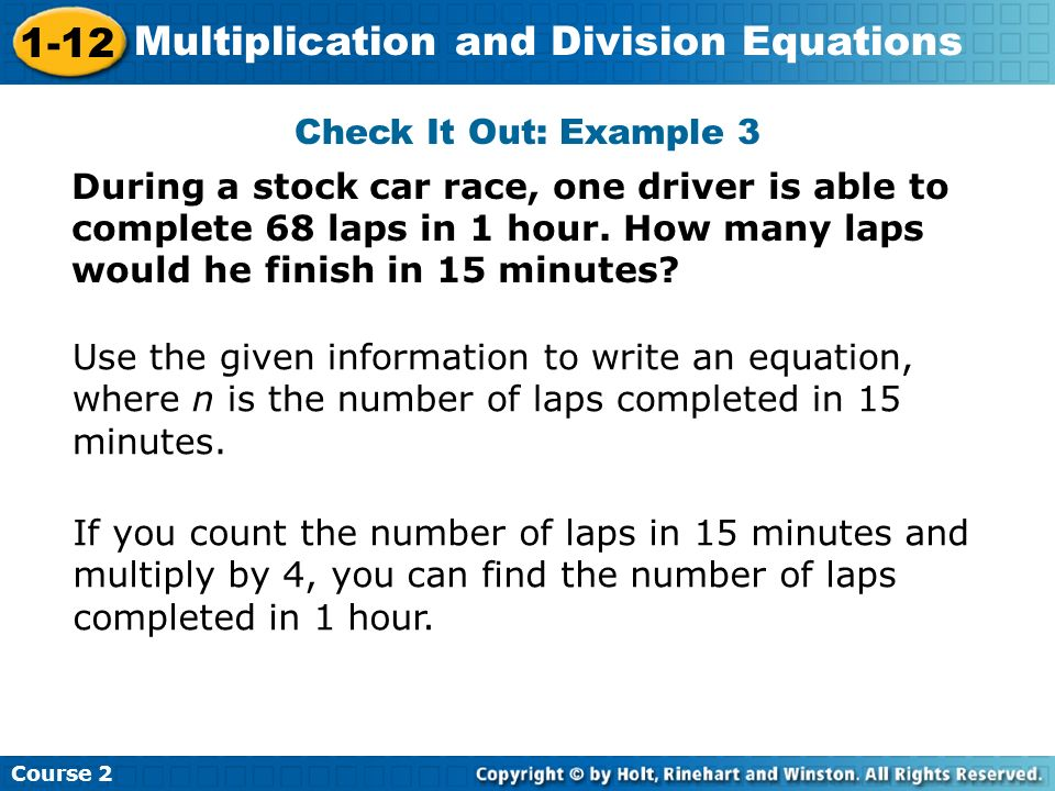 Check It Out: Example 3 During a stock car race, one driver is able to complete 68 laps in 1 hour. How many laps would he finish in 15 minutes