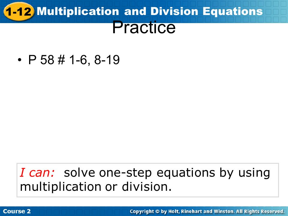 Practice P 58 # 1-6, 8-19 I can: solve one-step equations by using multiplication or division.