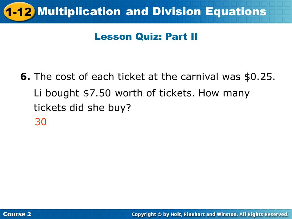 Lesson Quiz: Part II 6. The cost of each ticket at the carnival was $0.25. Li bought $7.50 worth of tickets. How many.