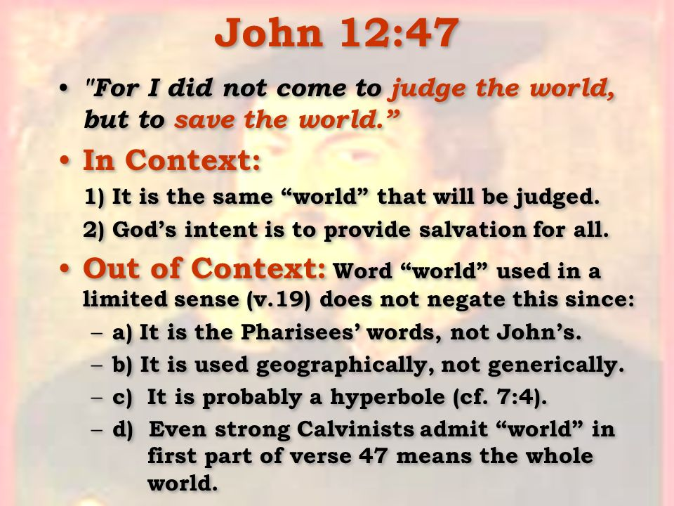 John 12:47 For I did not come to judge the world, but to save the world. In Context: 1) It is the same world that will be judged.