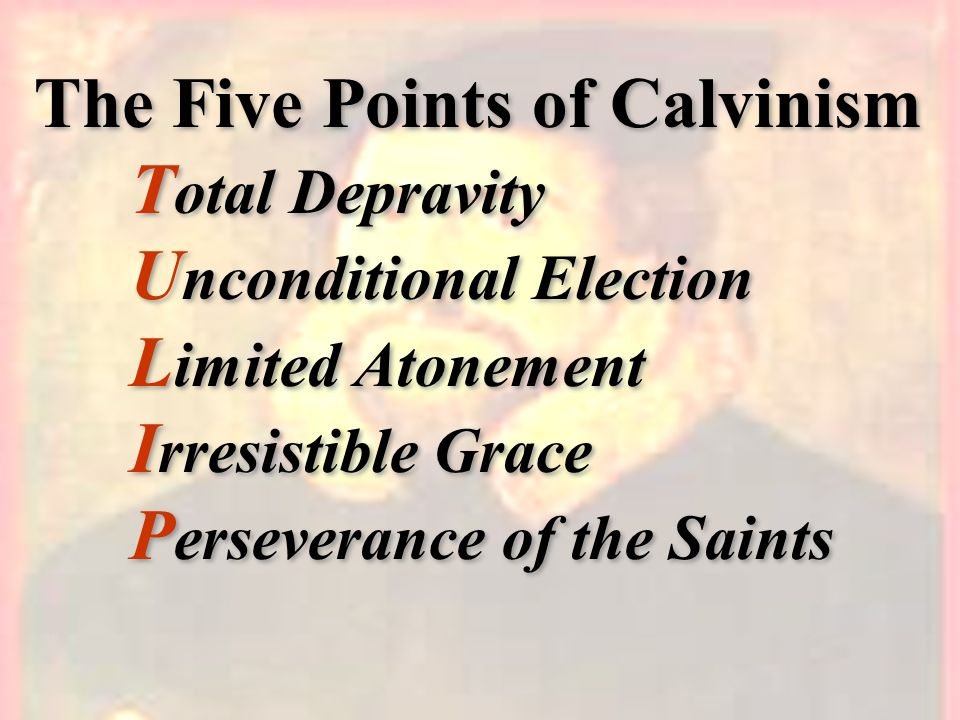 The Five Points of Calvinism. Total Depravity. Unconditional Election