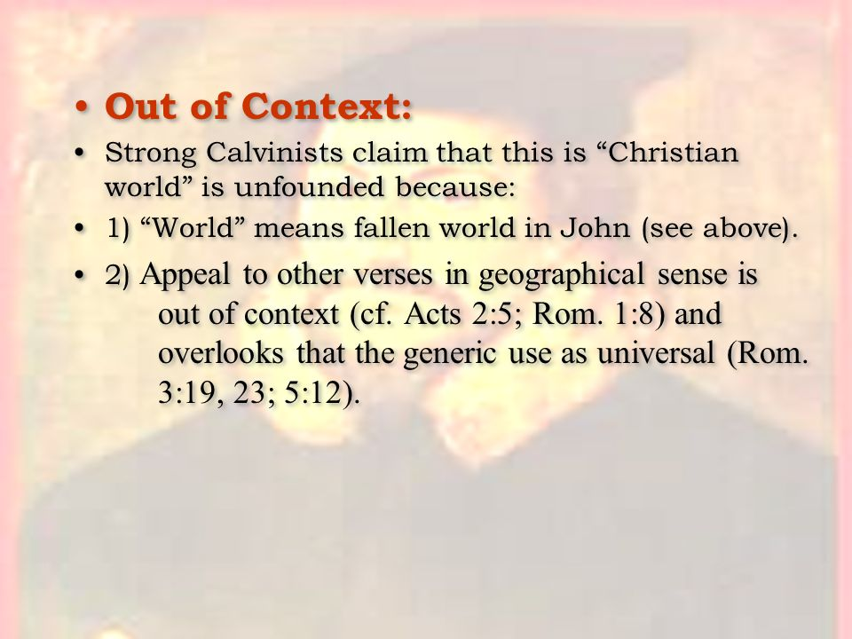 Out of Context: Strong Calvinists claim that this is Christian world is unfounded because: 1) World means fallen world in John (see above).