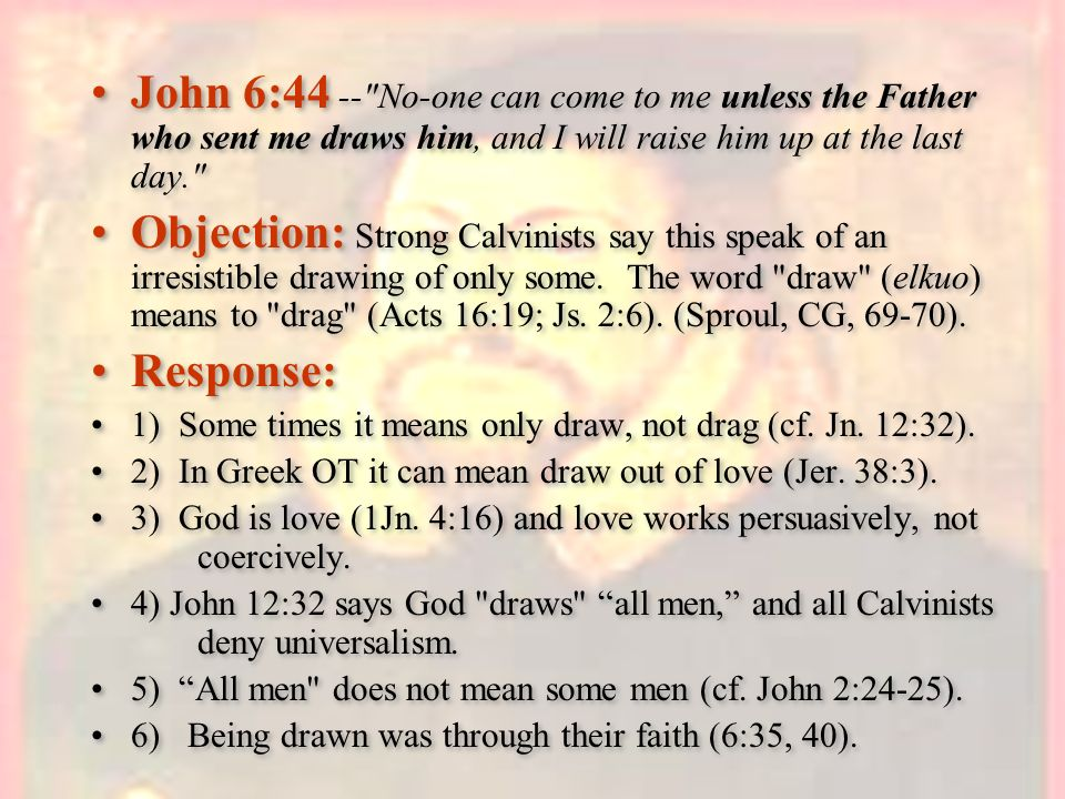 John 6:44 -- No-one can come to me unless the Father who sent me draws him, and I will raise him up at the last day.