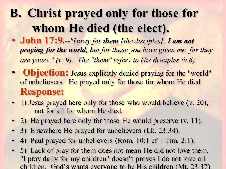 B. Christ prayed only for those for whom He died (the elect).