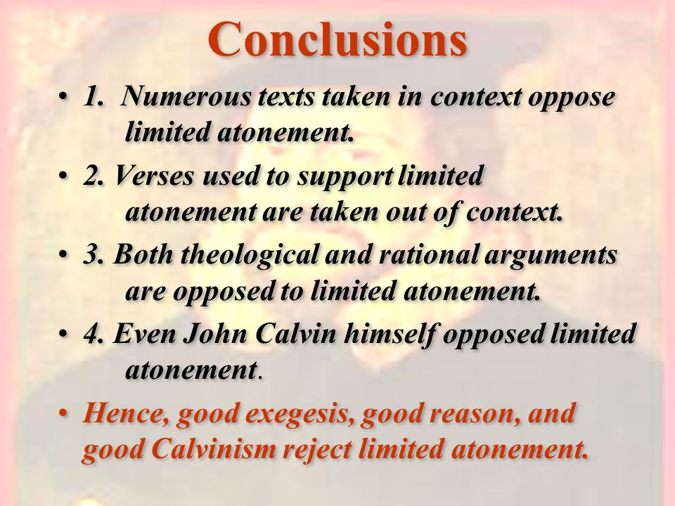 Conclusions 1. Numerous texts taken in context oppose limited atonement.