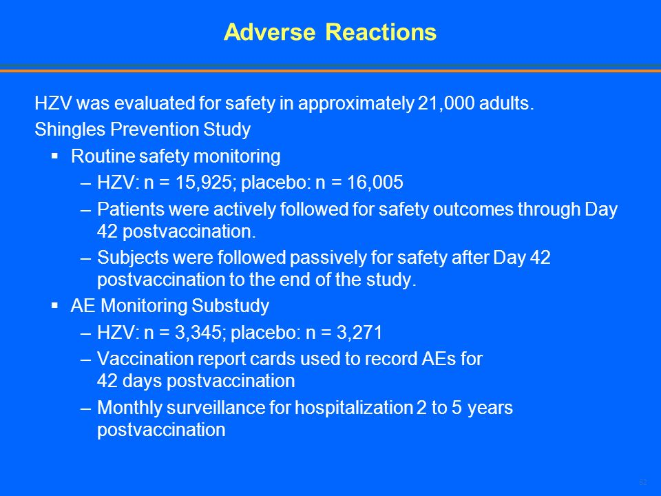 Adverse Reactions HZV was evaluated for safety in approximately 21,000 adults. Shingles Prevention Study.