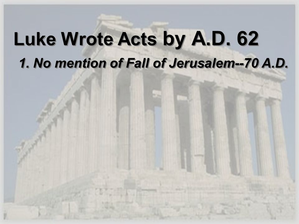Luke Wrote Acts by A.D. 62 1. No mention of Fall of Jerusalem--70 A.D.
