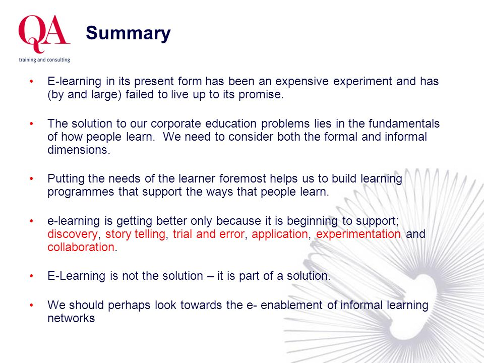 Summary E-learning in its present form has been an expensive experiment and has (by and large) failed to live up to its promise.