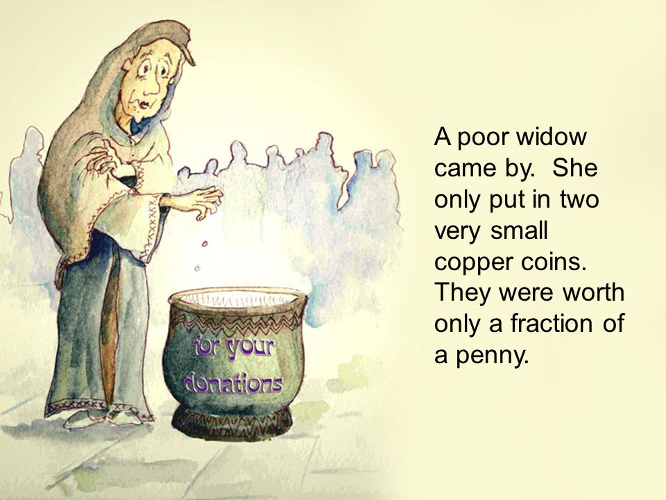 A poor widow came by. She only put in two very small copper coins