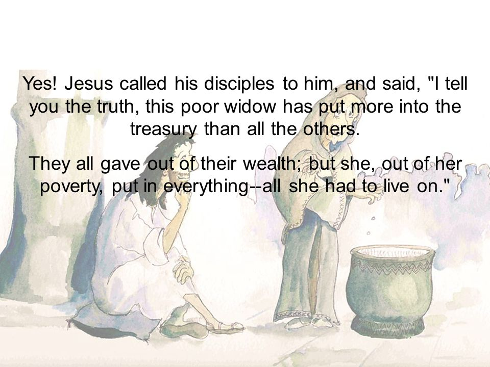 Yes! Jesus called his disciples to him, and said, I tell you the truth, this poor widow has put more into the treasury than all the others.