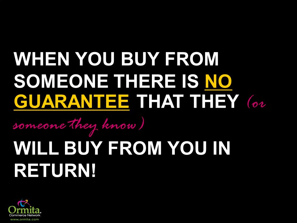 WHEN YOU BUY FROM SOMEONE THERE IS NO GUARANTEE THAT THEY (or someone they know) WILL BUY FROM YOU IN RETURN!