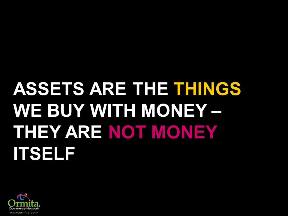 ASSETS ARE THE THINGS WE BUY WITH MONEY – THEY ARE NOT MONEY ITSELF