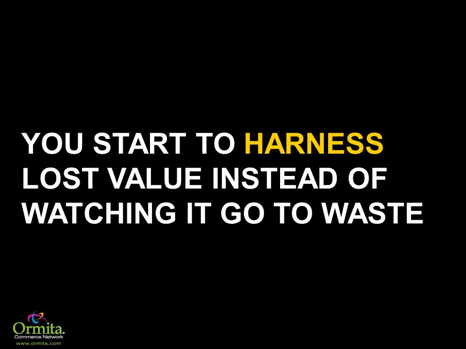YOU START TO HARNESS LOST VALUE INSTEAD OF WATCHING IT GO TO WASTE