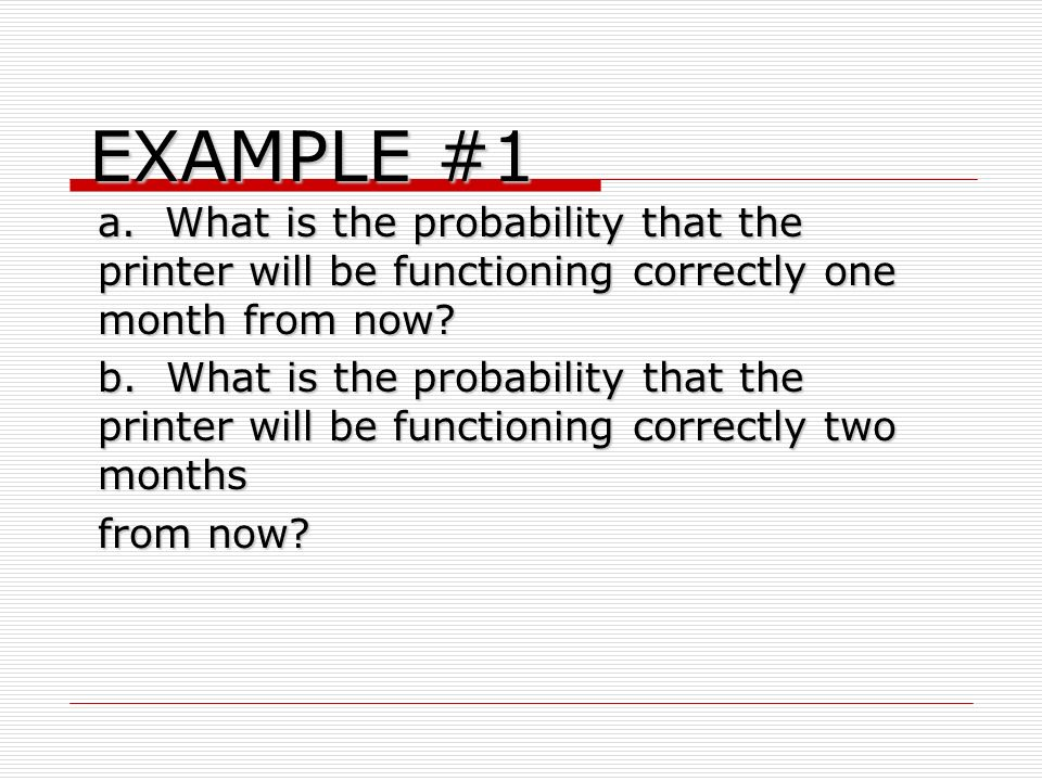 EXAMPLE #1 a. What is the probability that the printer will be functioning correctly one month from now