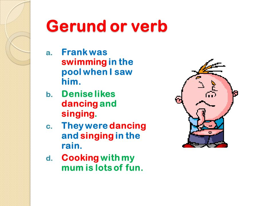 Gerund or verb Frank was swimming in the pool when I saw him.