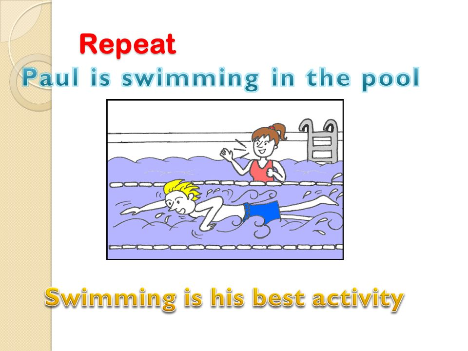 Paul is swimming in the pool Swimming is his best activity