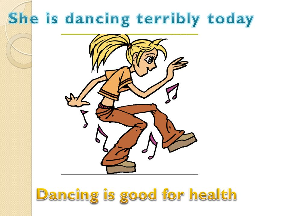 She is dancing terribly today Dancing is good for health