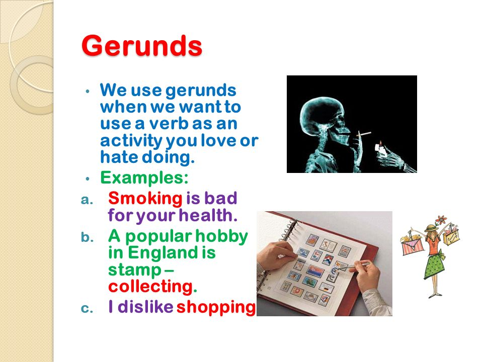 Gerunds We use gerunds when we want to use a verb as an activity you love or hate doing. Examples: