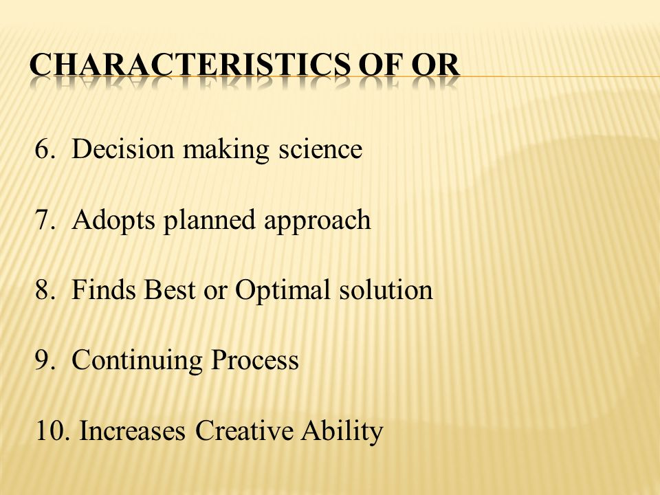 Characteristics of OR Decision making science Adopts planned approach