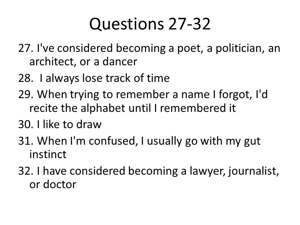 Questions 27-32 27. I ve considered becoming a poet, a politician, an architect, or a dancer. 28. I always lose track of time.