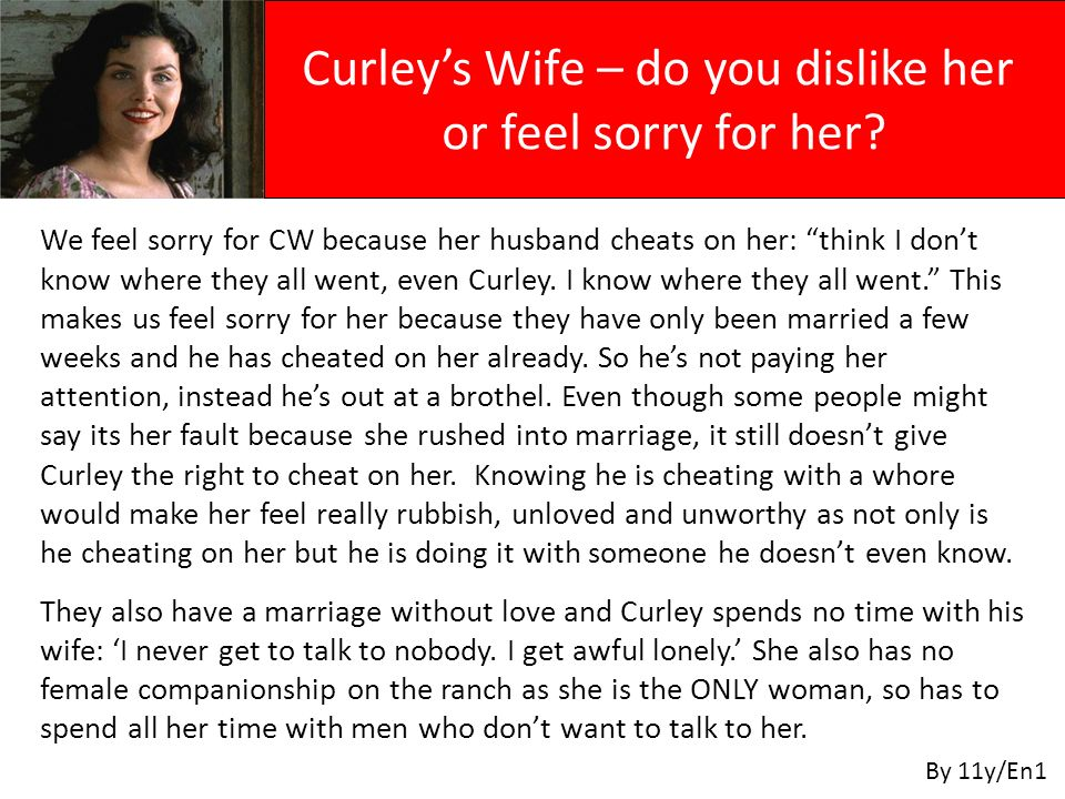 We feel sorry for CW because her husband cheats on her: think I don't know where they all went, even Curley. I know where they all went. This makes us feel sorry for her because they have only been married a few weeks and he has cheated on her already. So he's not paying her attention, instead he's out at a brothel. Even though some people might say its her fault because she rushed into marriage, it still doesn't give Curley the right to cheat on her. Knowing he is cheating with a whore would make her feel really rubbish, unloved and unworthy as not only is he cheating on her but he is doing it with someone he doesn't even know.