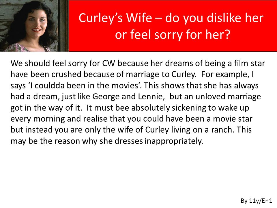 We should feel sorry for CW because her dreams of being a film star have been crushed because of marriage to Curley.
