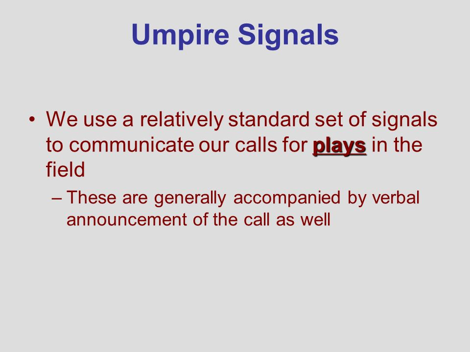 Umpire Signals We use a relatively standard set of signals to communicate our calls for plays in the field.