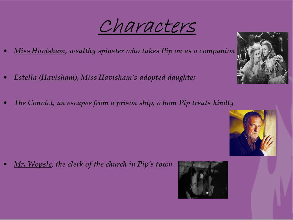 Characters Miss Havisham, wealthy spinster who takes Pip on as a companion. Estella (Havisham), Miss Havisham s adopted daughter.