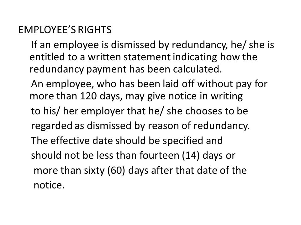 EMPLOYEE'S RIGHTS If an employee is dismissed by redundancy, he/ she is entitled to a written statement indicating how the redundancy payment has been calculated.