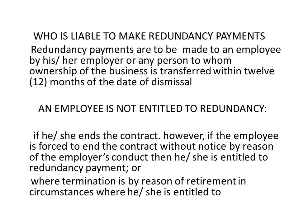 WHO IS LIABLE TO MAKE REDUNDANCY PAYMENTS Redundancy payments are to be made to an employee by his/ her employer or any person to whom ownership of the business is transferred within twelve (12) months of the date of dismissal AN EMPLOYEE IS NOT ENTITLED TO REDUNDANCY: if he/ she ends the contract.
