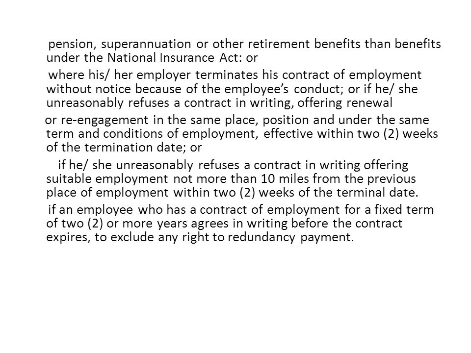 pension, superannuation or other retirement benefits than benefits under the National Insurance Act: or where his/ her employer terminates his contract of employment without notice because of the employee's conduct; or if he/ she unreasonably refuses a contract in writing, offering renewal or re-engagement in the same place, position and under the same term and conditions of employment, effective within two (2) weeks of the termination date; or if he/ she unreasonably refuses a contract in writing offering suitable employment not more than 10 miles from the previous place of employment within two (2) weeks of the terminal date.