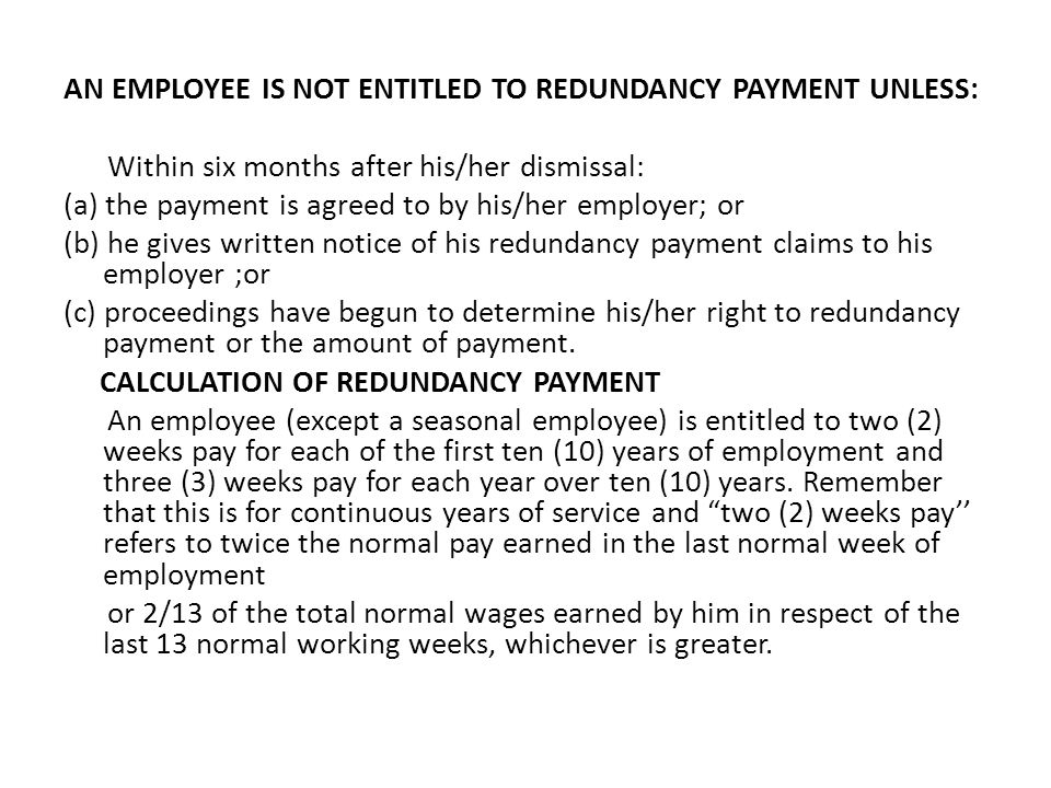 AN EMPLOYEE IS NOT ENTITLED TO REDUNDANCY PAYMENT UNLESS: Within six months after his/her dismissal: (a) the payment is agreed to by his/her employer; or (b) he gives written notice of his redundancy payment claims to his employer ;or (c) proceedings have begun to determine his/her right to redundancy payment or the amount of payment.